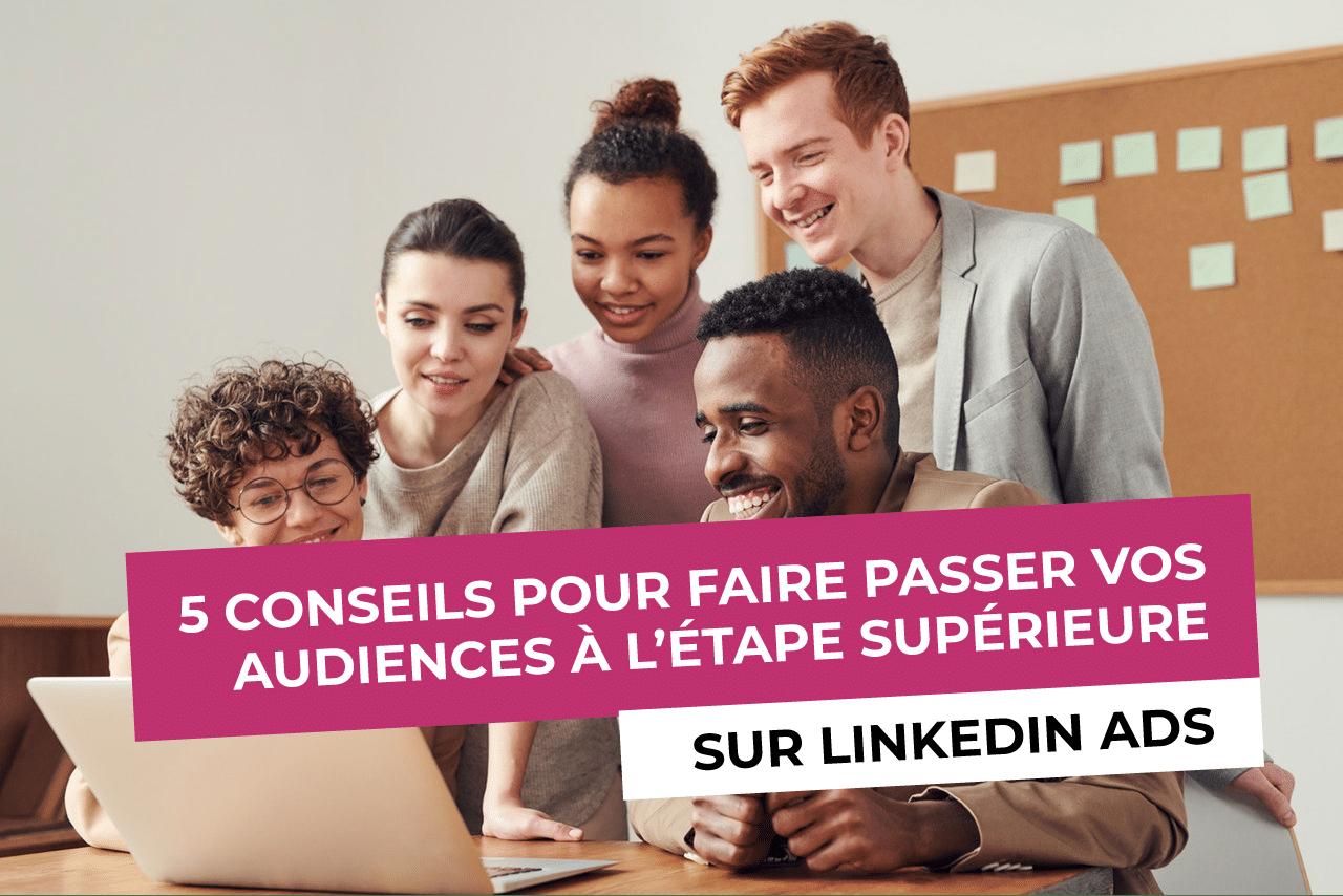 5 conseils pour faire passer vos audiences à l'étape supérieure sur LinkedIn Ads